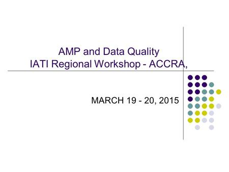 AMP and Data Quality IATI Regional Workshop - ACCRA, MARCH 19 - 20, 2015.