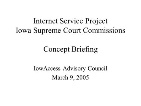 Internet Service Project Iowa Supreme Court Commissions Concept Briefing IowAccess Advisory Council March 9, 2005.