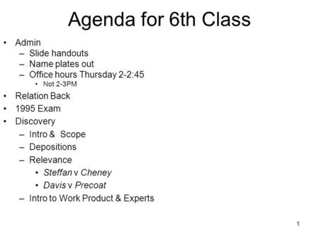 1 Agenda for 6th Class Admin –Slide handouts –Name plates out –Office hours Thursday 2-2:45 Not 2-3PM Relation Back 1995 Exam Discovery –Intro & Scope.