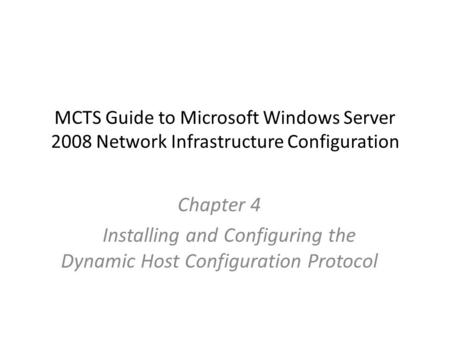 MCTS Guide to Microsoft Windows Server 2008 Network Infrastructure Configuration Chapter 4 Installing and Configuring the Dynamic Host Configuration Protocol.