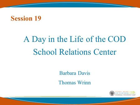 Session 19 A Day in the Life of the COD School Relations Center Barbara Davis Thomas Wrinn.