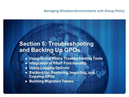Section 5: Troubleshooting and Backing Up GPOs Using Group Policy Troubleshooting Tools Integration of RSoP Functionality Using Logging Options Backing.