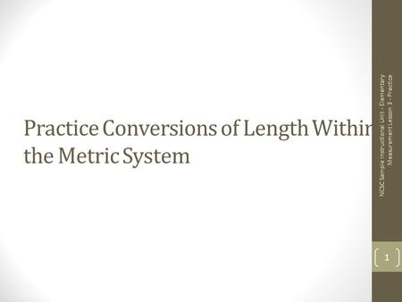 Practice Conversions of Length Within the Metric System NCSC Sample Instructional Unit - Elementary Measurement Lesson 3 - Practice 1.