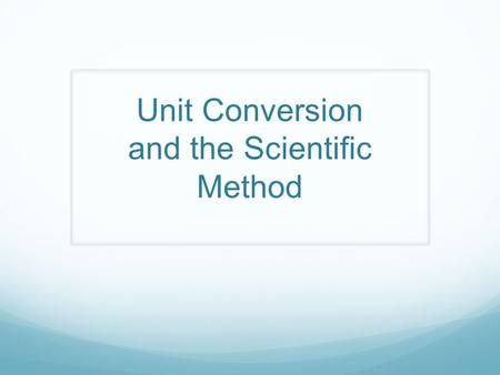 Unit Conversion and the Scientific Method. The Metric System The Metric System is based on multiples of 10 Units can easily be converted into one another.