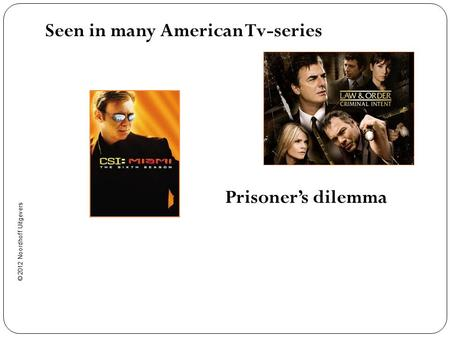 © 2012 Noordhoff Uitgevers Seen in many American Tv-series Prisoner's dilemma.