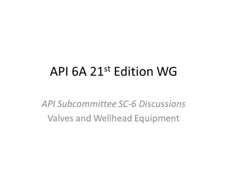 API 6A 21 st Edition WG API Subcommittee SC-6 Discussions Valves and Wellhead Equipment.