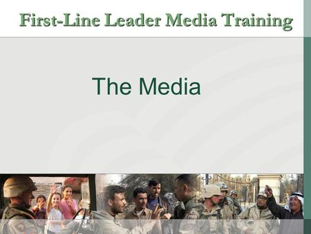 "The Media First-Line Leader Media Training. The Media is our partner in a free and open democracy First-Line Leader Media Training ""It is a newspaper's."