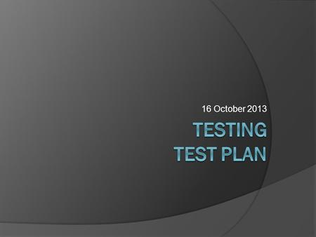 16 October 2013. Reminder Types of Testing: Purpose  Functional testing  Usability testing  Conformance testing  Performance testing  Acceptance.