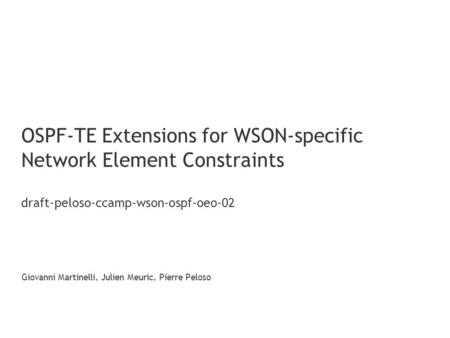 OSPF-TE Extensions for WSON-specific Network Element Constraints draft-peloso-ccamp-wson-ospf-oeo-02 Giovanni Martinelli, Julien Meuric, Pierre Peloso.