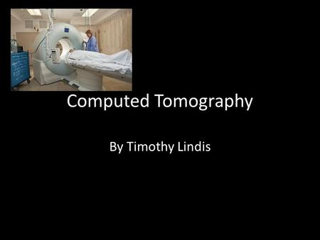 Computed Tomography By Timothy Lindis. History of CT Invented 1972 British Engineer Godfrey Hounsfield and Allan Cormack Hounsfield awarded Nobel prize.