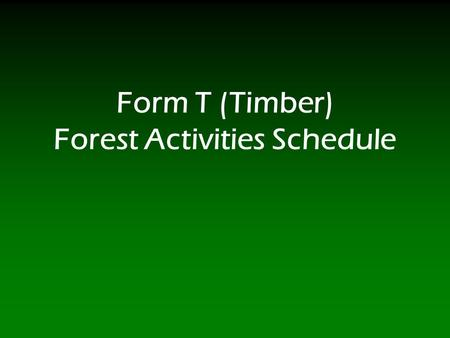 Form T (Timber) Forest Activities Schedule. 2 Form T (Timber)  Form T, Forest Activities Schedule, consists of five parts: Part I, Acquisitions: Report.