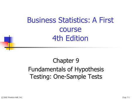 © 2002 Prentice-Hall, Inc.Chap 7-1 Business Statistics: A First course 4th Edition Chapter 9 Fundamentals of Hypothesis Testing: One-Sample Tests.