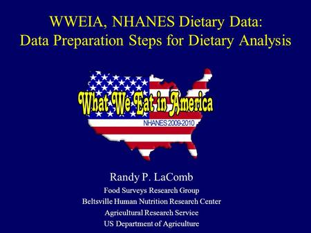 WWEIA, NHANES Dietary Data: Data Preparation Steps for Dietary Analysis Randy P. LaComb Food Surveys Research Group Beltsville Human Nutrition Research.