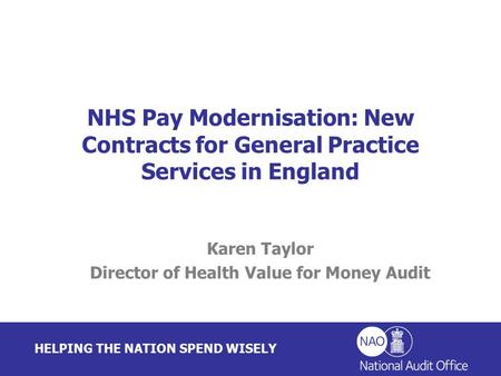 HELPING THE NATION SPEND WISELY Karen Taylor Director of Health Value for Money Audit NHS Pay Modernisation: New Contracts for General Practice Services.