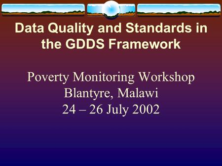Data Quality and Standards in the GDDS Framework Poverty Monitoring Workshop Blantyre, Malawi 24 – 26 July 2002.