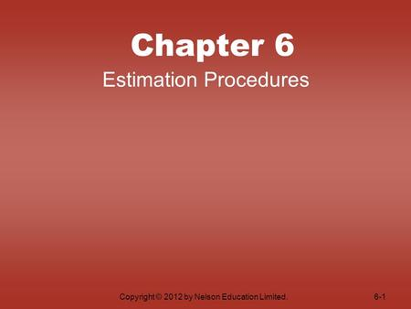 Copyright © 2012 by Nelson Education Limited. Chapter 6 Estimation Procedures 6-1.