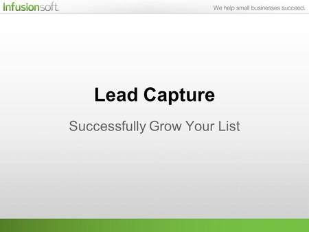 Lead Capture Successfully Grow Your List. What We'll Be Talking About One of the most difficult parts of marketing is getting people on to your list.