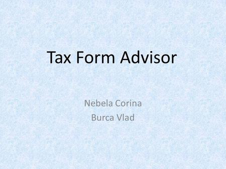 Tax Form Advisor Nebela Corina Burca Vlad. Artificial Intelligence What is A.I. ? A simple definition could be : The branch of computer science concerned.