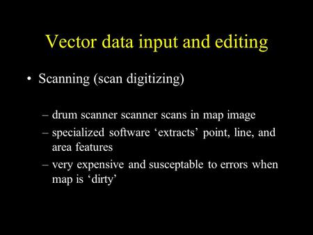 Vector data input and editing Scanning (scan digitizing) –drum scanner scanner scans in map image –specialized software 'extracts' point, line, and area.