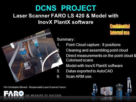 DCNS PROJECT Laser Scanner FARO LS 420 & Model with InovX PlantX software Summary : 1.Point Cloud capture : 8 positions 2.Cleaning and assembling point.