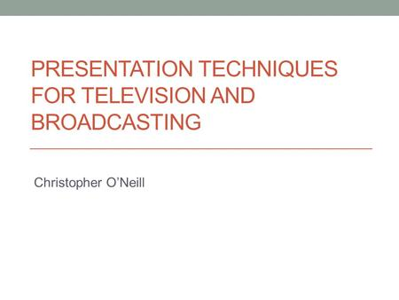 PRESENTATION TECHNIQUES FOR TELEVISION AND BROADCASTING Christopher O'Neill.
