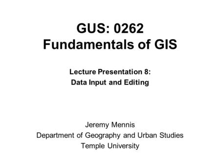GUS: 0262 Fundamentals of GIS Lecture Presentation 8: Data Input and Editing Jeremy Mennis Department of Geography and Urban Studies Temple University.