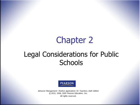 Behavior Management: Positive Applications for Teachers, Sixth Edition © 2012, 2008, 2005 Pearson Education, Inc. All rights reserved. Chapter 2 Legal.