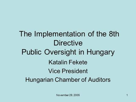 November 29, 20051 The Implementation of the 8th Directive Public Oversight in Hungary Katalin Fekete Vice President Hungarian Chamber of Auditors.