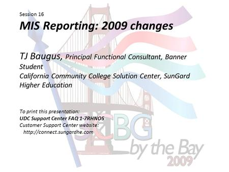 Session 16 MIS Reporting: 2009 changes TJ Baugus, Principal Functional Consultant, Banner Student California Community College Solution Center, SunGard.