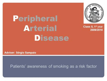 Peripheral Arterial Disease Patients' awareness of smoking as a risk factor Class 5, 1 st year 2009/2010 Adviser: Sérgio Sampaio.