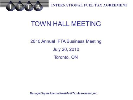 Managed by the International Fuel Tax Association, Inc. TOWN HALL MEETING 2010 Annual IFTA Business Meeting July 20, 2010 Toronto, ON.