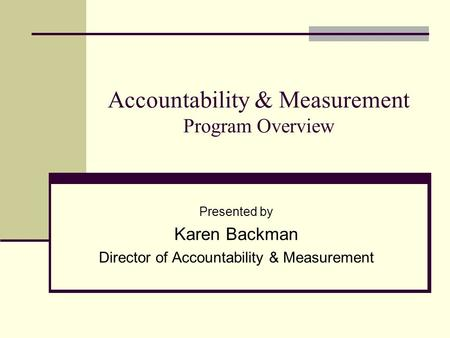 Accountability & Measurement Program Overview Presented by Karen Backman Director of Accountability & Measurement.