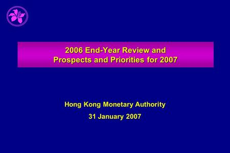 2006 End-Year Review and Prospects and Priorities for 2007 Hong Kong Monetary Authority 31 January 2007.