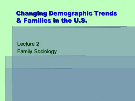 Changing Demographic Trends & Families in the U.S. Lecture 2 Family Sociology.