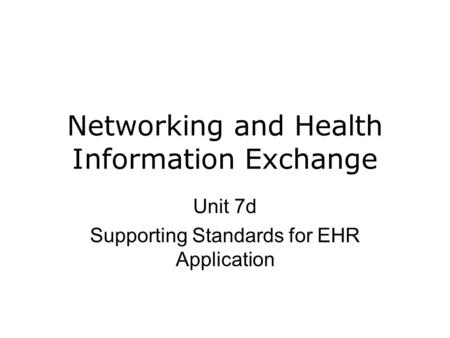 Networking and Health Information Exchange Unit 7d Supporting Standards for EHR Application.