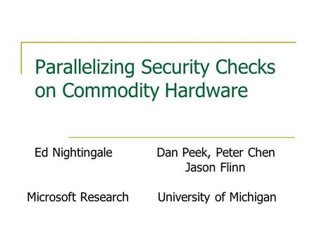Parallelizing Security Checks on Commodity Hardware Ed Nightingale Dan Peek, Peter Chen Jason Flinn Microsoft Research University of Michigan.