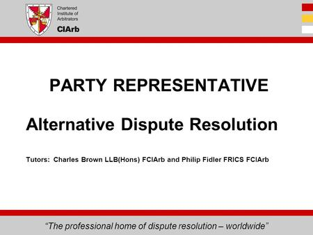 """The professional home of dispute resolution – worldwide"" Alternative Dispute Resolution Tutors: Charles Brown LLB(Hons) FCIArb and Philip Fidler FRICS."