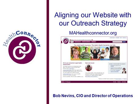 Aligning our Website with our Outreach Strategy MAHealthconnector.org Bob Nevins, CIO and Director of Operations.