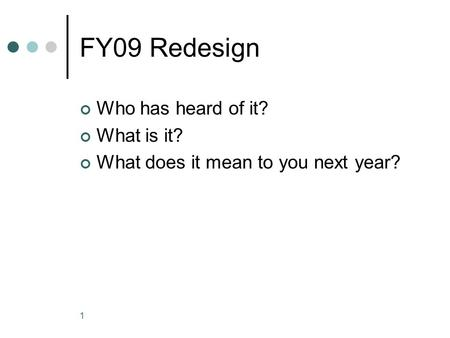 FY09 Redesign Who has heard of it? What is it? What does it mean to you next year? 1.