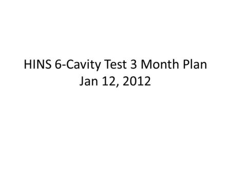 HINS 6-Cavity Test 3 Month Plan Jan 12, 2012. Current Schedule 2-3 day shutdown scheduled to start Jan 18 (Wednesday) to upgrade BPM system and reinstall.