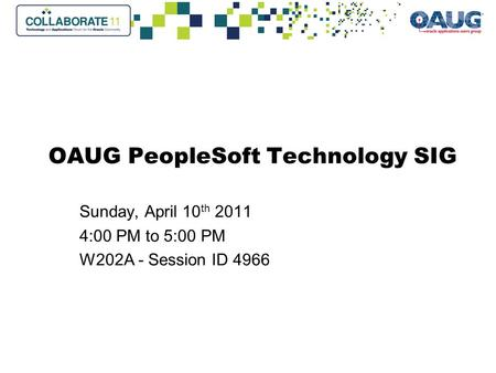 OAUG PeopleSoft Technology SIG Sunday, April 10 th 2011 4:00 PM to 5:00 PM W202A - Session ID 4966.
