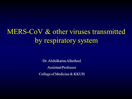 Dr. Abdulkarim Alhetheel Assistant Professor College of Medicine & KKUH MERS-CoV & other viruses transmitted by respiratory system.