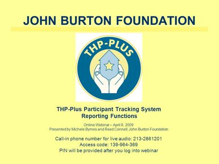 JOHN BURTON FOUNDATION THP-Plus Participant Tracking System Reporting Functions Online Webinar – April 8, 2009 Presented by Michele Byrnes and Reed Connell,