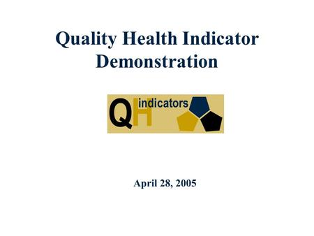 Quality Health Indicator Demonstration April 28, 2005.