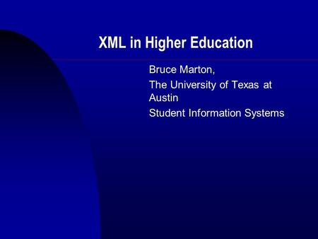 XML in Higher Education Bruce Marton, The University of Texas at Austin Student Information Systems.
