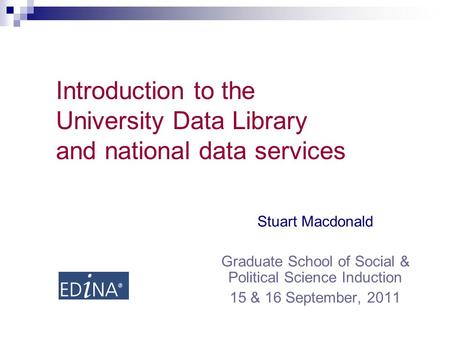 Introduction to the University Data Library and national data services Stuart Macdonald Graduate School of Social & Political Science Induction 15 & 16.