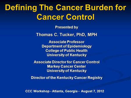 Defining The Cancer Burden for Cancer Control Presented by Thomas C. Tucker, PhD, MPH Associate Professor Department of Epidemiology College of Public.