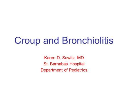 Croup and Bronchiolitis Karen D. Sawitz, MD St. Barnabas Hospital Department of Pediatrics.