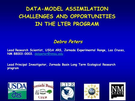 DATA-MODEL ASSIMILATION CHALLENGES AND OPPORTUNITIES IN THE LTER PROGRAM Debra Peters Lead Research Scientist, USDA ARS, Jornada Experimental Range, Las.