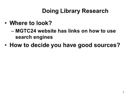 1 Where to look? –MGTC24 website has links on how to use search engines How to decide you have good sources? Doing Library Research.